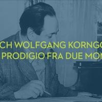 ERICH WOLFGANG KORNGOLD: UN PRODIGIO FRA DUE MONDI